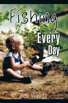 Fishing Every Day ebook by Rob Woods