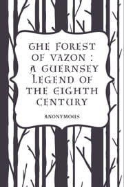 The Forest of Vazon : A Guernsey Legend of the Eighth Century ebook by Anonymous