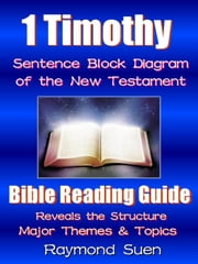 1 Timothy - Sentence Block Diagram Method of the New Testament Holy Bible : Bible Reading Guide - Reveals Structure, Major Themes & Topics - Bible Reading Guide, #1 ebook by Raymond Suen