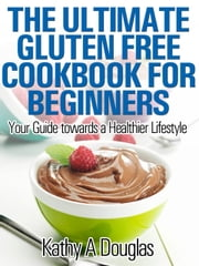 The Ultimate Gluten Free Cookbook for Beginners - Your Guide towards a Healthier Lifestyle ebook by Kathy Douglas