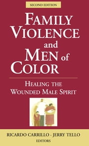 Family Violence and Men of Color - Healing the Wounded Male Spirit, Second Edition ebook by Ricardo Carrillo, PhD, PhD,Jerry Tello, MS