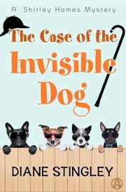 The Case of the Invisible Dog - A Shirley Homes Mystery ebook by Diane Stingley