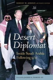 Desert Diplomat - Inside Saudi Arabia Following 9/11 ebook by Robert W. Jordan,Steve Fiffer,James A Baker III