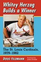 Whitey Herzog Builds a Winner - The St. Louis Cardinals, 1979–1982 ebook by Doug Feldmann
