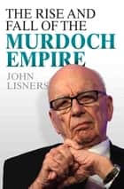 The Rise and Fall of the Murdoch Empire ebook by John Lisners
