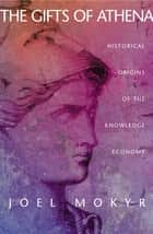 The Gifts of Athena - Historical Origins of the Knowledge Economy ebook by Joel Mokyr