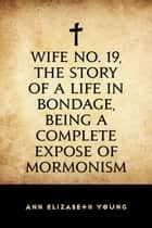 Wife No. 19, the Story of a Life in Bondage, Being a Complete Expose of Mormonism ebook by Ann Elizabeth Young