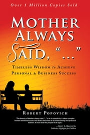 "Mother Always Said, ""..."" - Timeless Wisdom to Achieve Personal & Business Success ebook by Robert Popovich"