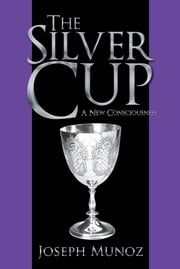 The Silver Cup - A New Consciousness ebook by Joseph Munoz