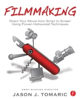 Filmmaking - Direct Your Movie from Script to Screen Using Proven Hollywood Techniques ebook by Jason Tomaric
