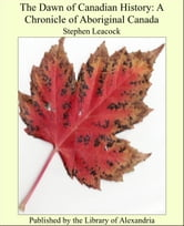 The Dawn of Canadian History: A Chronicle of Aboriginal Canada ebook by Stephen Leacock