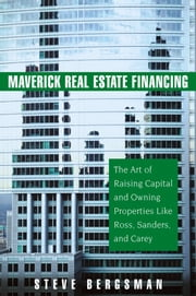 Maverick Real Estate Financing - The Art of Raising Capital and Owning Properties Like Ross, Sanders and Carey ebook by Steve Bergsman