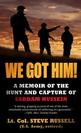 We Got Him! - A Memoir of the Hunt and Capture of Saddam Hussein ebook by Steve Russell