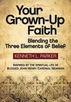 Your Grown-Up Faith - Blending the Three Elements of Belief ebook by Kenneth L. Parker