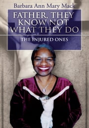 FATHER, THEY KNOW NOT WHAT THEY DO - THE INJURED ONES ebook by Barbara Ann Mary Mack