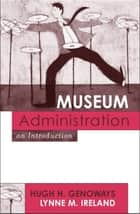 Museum Administration ebook by Hugh H. Genoways,Lynne M. Ireland