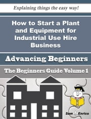 How to Start a Plant and Equipment for Industrial Use Hire Business (Beginners Guide) - How to Start a Plant and Equipment for Industrial Use Hire Business (Beginners Guide) ebook by Marlin Dion