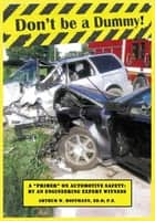 Don't be a Dummy - Primer on Automotive Safety by an Engineering Expert Witness ebook by Arthur W. Hoffmann, Ed.D, P.E.