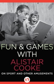 Fun & Games with Alistair Cooke - On Sport and Other Amusements ebook by Alistair Cooke,Michael Parkinson
