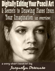 Digitally Editing Your Pencil Art & Secrets of Making up Faces from Your Imagination (an Overview) - A Short eBook ebook by Jacquelyn Descanso