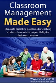 Classroom Management Made Easy - Eliminate Discipline Problems by Teaching Students How to Take Responsibility for Their Own Behavior ebook by Wayne Sheldrick