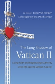 The Long Shadow of Vatican II - Living Faith and Negotiating Authority since the Second Vatican Council ebook by Lucas Van Rompay,Sam Miglarese,David A Morgan