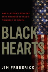 Black Hearts - One Platoon's Descent into Madness in Iraq's Triangle of Death ebook by Jim Frederick