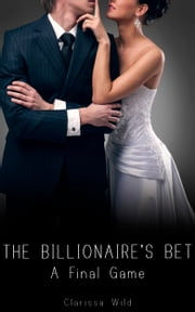 The Billionaire's Bet (#4) - A Final Game ebook by Clarissa Wild