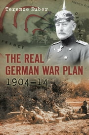 The Real German War Plan - 1904-14 ebook by Terence Zuber