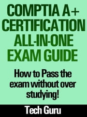 CompTIA A+ Certification All-in-One Exam Guide - How to pass the exam without over studying! ebook by Tech Guru