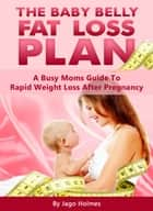 The Baby Belly Fat Loss Plan: A Busy Moms Guide To Rapid Weight Loss After Pregnancy ebook by Jago Holmes