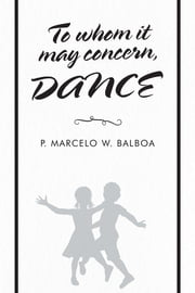 To Whom It May Concern - Dance ebook by P. Marcelo W. Balboa