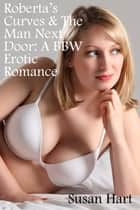 Roberta's Curves & The Man Next Door: A BBW Erotic Romance ebook by Susan Hart