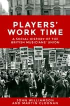 Players' work time - A history of the British Musicians' Union, 1893â2013 ebook by Martin Cloonan, John Williamson
