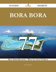 Bora Bora 77 Success Secrets - 77 Most Asked Questions On Bora Bora - What You Need To Know ebook by Sharon Wallace