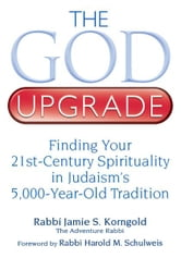 The God Upgrade: Finding Your 21st-Century Spirituality in Judaism's 5,000-Year-Old Tradition ebook by Rabbi Jamie S. Korngold