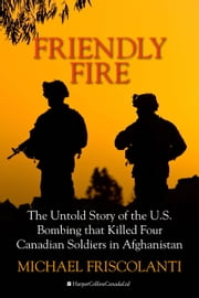 Friendly Fire - The Untold Story of the U.S. Bombing that Killed Four Canadian Soldiers in Afghanistan ebook by Mike Friscolanti
