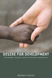 Desire for Development - Whiteness, Gender, and the Helping Imperative ebook by Barbara Heron