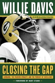 Closing the Gap - Lombardi, the Packers Dynasty, and the Pursuit of Excellence ebook by Willie Davis,Jim Martyka,Andrea Erickson Davis,Bart Starr