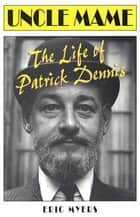 Uncle Mame - The Life of Patrick Dennis 電子書 by Eric Myers