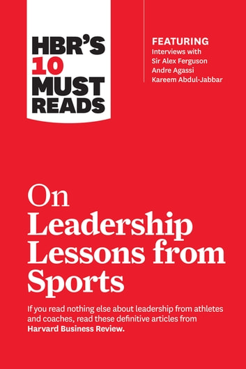 HBR's 10 Must Reads on Leadership Lessons from Sports (featuring interviews with Sir Alex Ferguson, Kareem Abdul-Jabbar, Andre Agassi) ebook by Harvard Business Review,Sir Alex Ferguson,Bill Parcells,Kareem Abdul-Jabbar,Joe Girardi