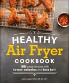 Healthy Air Fryer Cookbook - 100 Great Recipes with Fewer Calories and Less Fat ebook by Dana Angelo White MS, RD, ATC