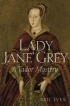 Lady Jane Grey - A Tudor Mystery ebook by Eric Ives