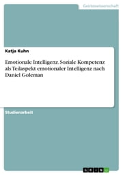 Emotionale Intelligenz. Soziale Kompetenz als Teilaspekt emotionaler Intelligenz nach Daniel Goleman ebook by Katja Kuhn