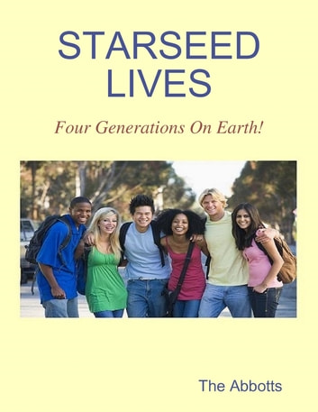 Starseed Lives - Four Generations On Earth! ebook by The Abbotts