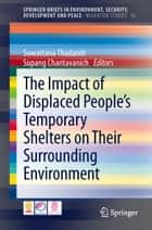 The Impact of Displaced People's Temporary Shelters on their Surrounding Environment ebook by Suwattana Thadaniti, Supang Chantavanich