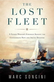 The Lost Fleet - A Yankee Whaler's Struggle Against the Confederate Navy and Arctic Disaster ebook by Marc Songini