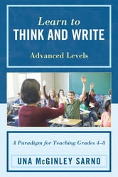 Learn to Think and Write - A Paradigm for Teaching Grades 4-8, Advanced Levels ebook by Una McGinley Sarno