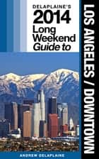 Los Angeles / Downtown - The Delaplaine 2014 Long Weekend Guide ebook by Andrew Delaplaine