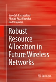 Robust Resource Allocation in Future Wireless Networks ebook by Saeedeh Parsaeefard, Ahmad Reza Sharafat, Nader Mokari